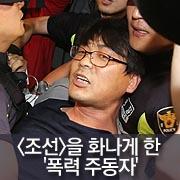 <조선>을 화나게 한  '폭력 주동자'