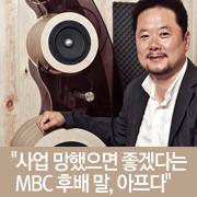 """""""사업 망했으면 좋겠다는  MBC 후배 말, 아프다"""""""