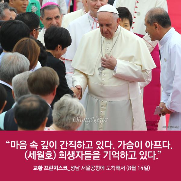 """""""마음 속 깊이 간직하고 있다. 가슴이 아프다. (세월호) 희생자들을 기억하고 있다."""" 교황 프란치스코_성남 서울공항에 도착해서 (8월 14일)"""