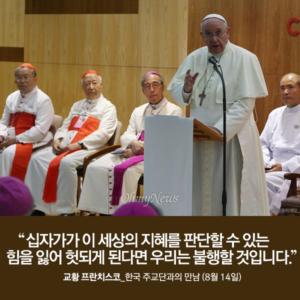 """""""십자가가 이 세상의 지혜를 판단할 수 있는 힘을 잃어 헛되게 된다면 우리는 불행할 것입니다."""" 교황 프란치스코_한국 주교단과의 만남 (8월 14일)"""