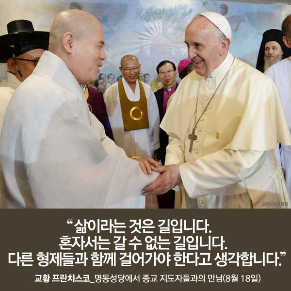"""""""삶이라는 것은 길입니다. 혼자서는 갈 수 없는 길입니다. 다른 형제들과 함께 걸어가야 한다고 생각합니다."""" 교황 프란치스코_명동성당에서 종교 지도자들과의 만남 (8월 18일)"""