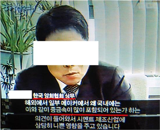2006년 12월 방송된 MBC 뉴스 후, '중금속의 습격'이란 방송에서 시멘트공장협회 상무님이 국내 시멘트에 유해물질이 많아 해외에서 항의가 들어온다고 고백했습니다. 그동안 국내 시멘트가 얼마나 심각했는지 잘 보여주는 증거입니다.