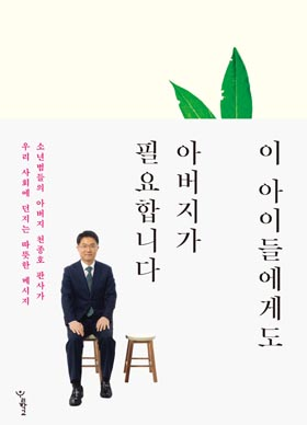 천종호 부장판사의 소년재판 두 번째 이야기 <이 아이들에게도 아버지가 필요합니다>(우리학교)
