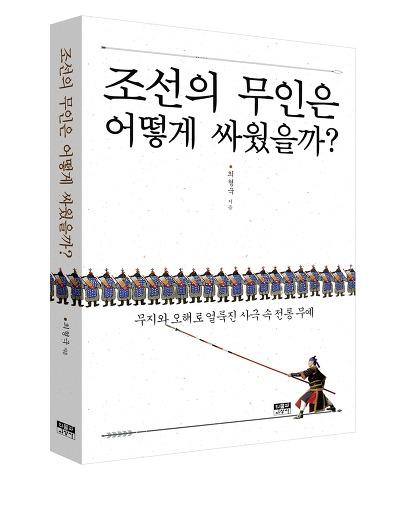 <조선의 무인은 어떻게 싸웠을까?> 책 표지 최형국 박사는 사극 속 고증오류를 비판하고, 대안을 제시하기 위해 <조선의 무인은 어떻게 싸웠을까?>를 출간했다.