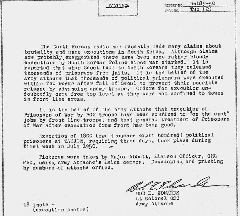내용; 북한 라디오방송은 남한의 만행과 대량 학살에 대해서 많은 주장을 해왔다. 그 주장들은 비록 과장된 것일 수도 있지만, 전쟁이 시작된 후 남한 경찰(헌병)들에 의한 상당히 무자비한 처형들이 행해져 왔다. 서울이 북한에 함락되었을 때, 수천 명의 죄수가 석방되었다는 보고가 있었다. 육군 무관부가 믿는 바로는 진격해 오는 적군에 의해서 죄수들이 석방되는 것을 방지하기 위하여 서울 함락 후 1~2주 내 (전국에서) 수천 명의 정치범들이 처형되었다. 처형 명령은 의심할 바 없이 최상부로부터 내려졌는데, 왜냐하면 그러한 처형들은 전선에만 국한된 것이 아니었기 때문이다. (중략) 대전형무소 정치범 1800명을 처형하는 데 3일이 걸렸으며, 1950년 7월 첫째 주에 일어났다. 육군무관 밥 에드워드. 첨부: 사진 18매가 포함된 서류철.