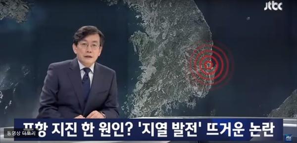 11월 15일 JTBC의 전문가 인터뷰를 통해 '지열 발전소'가 하나의 가능성으로 언급됐다. 21일, JTBC는 지열발전소와 포항 지진의 연관성에 대한 데이터를 공개하며 후속 보도를 내놓았다.