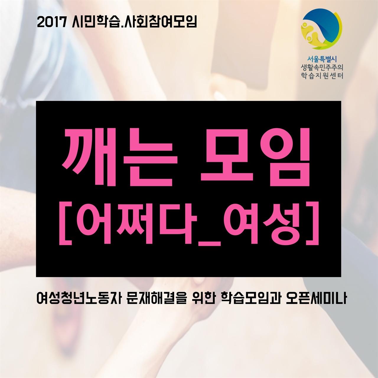 [서울시 생활속민주주의 학습지원센터] 2017 시민학습 사회참여모임 '깨는모임' 어쩌다_여성