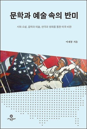 <문학과 예술 속의 반미> : 시와 소설, 음악과 미술, 연극과 영화를 통한 미국 비판
