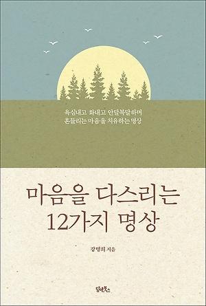 <마음을 다스리는 12가지 명상> / 지은이 강명희 / 펴낸곳 담앤북스 / 2018년 12월 12일 / 값 17,000원