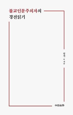 <불교인문주의자의 경전읽기> / 지은이 일지 / 펴낸곳 도서출판 어의운하 / 2019년 1월 10일 / 값 13,000원