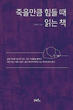 <죽을 만큼 힘들 때 읽는 책> (지은이 장웅연 / 펴낸곳 담앤북스 / 2019년 9월 26일 / 값 15,000원)
