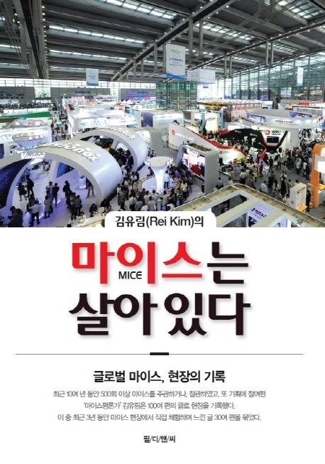 김유림 저 <마이스는 살아있다> 중국, 아랍전문가이자 마이스 업계 선두주자 김유림 대표가 마이스 산업의 생생한 현장을 담았다