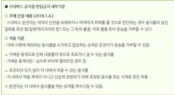 서울시내 음식물 반입금지 세부기준 서울 시내버스에서 음식물 섭취 일부를 금해달라는 세부 기준이 2018년 1월부터 유효되고 있다. 서울시 버스정책과 (02-2133-2287)에 문의사항을 제기할 수 있다.