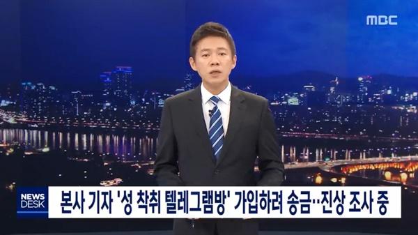 24일 MBC는 <뉴스데스크> 오프닝에서 소속 기자가 '박사' 조주빈씨가 성착취물을 유포한 텔레그램 대화방(박사방)에 가입하려고 했다는 사실을 공개했다. 해당 기자는 현재 업무에서 배제됐으며 MBC는 진상조사 과정과 결과를 투명하게 밝히겠다고 약속했다.