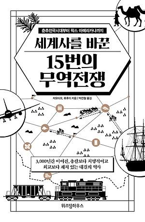 <세계사를 바꾼 15번의 무역전쟁>, 자오타오, 류후이 지음, 박찬철 옮김, 위즈덤하우스(2020)