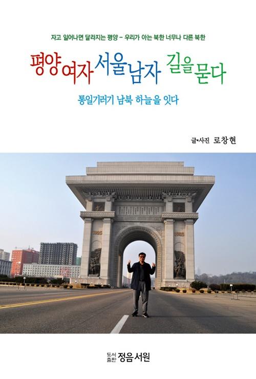 <평양여자 서울남자 길을 묻다> 로창현 저. 정음서원 로창현 기자는 '북한'이라고 않는다. 한쪽의 관점이기 때문이다.