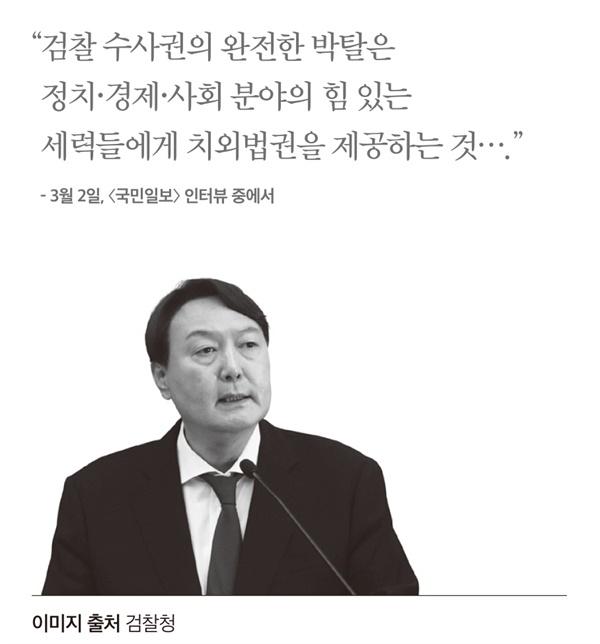 윤석열 전 검찰총장은 한 언론 인터뷰를 통해 '검찰 수사권의 완전한 박탈은 정치·경제·사회 분야의 힘 있는 세력들에게 치외법권을 제공하는 것'이라고 규정한 바 있다.